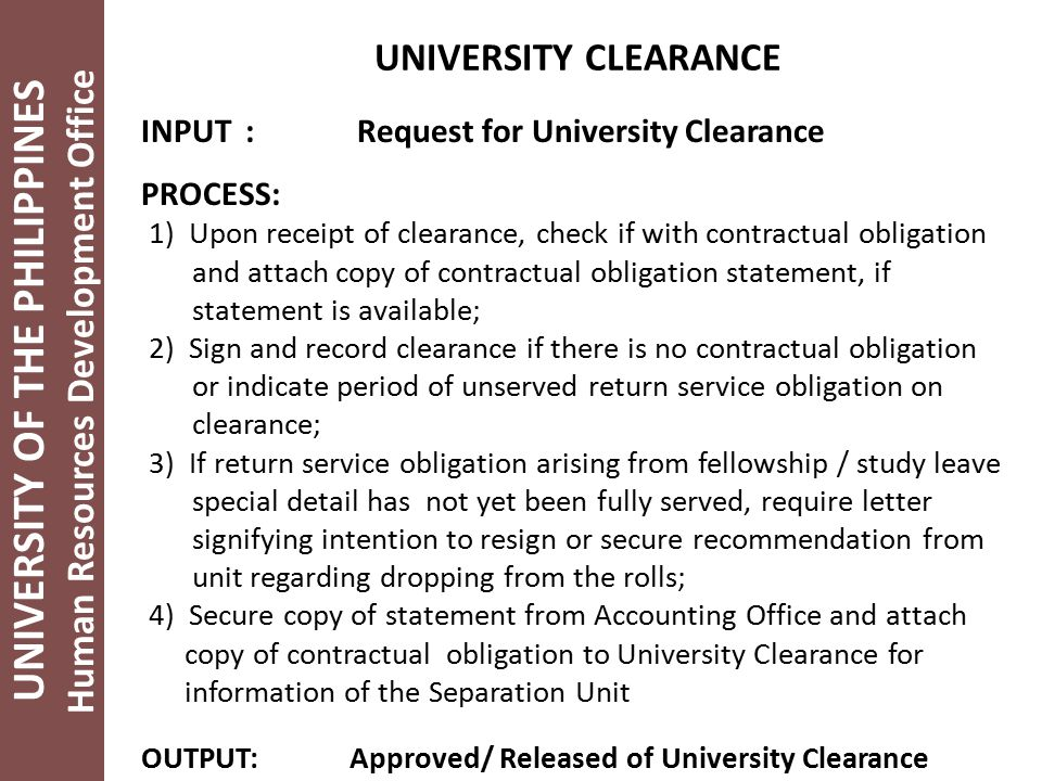 UNIVERSITY OF THE PHILIPPINES Human Resources Development Office UNIVERSITY CLEARANCE INPUT: Request for University Clearance PROCESS: 1) Upon receipt of clearance, check if with contractual obligation and attach copy of contractual obligation statement, if statement is available; 2) Sign and record clearance if there is no contractual obligation or indicate period of unserved return service obligation on clearance; 3) If return service obligation arising from fellowship / study leave special detail has not yet been fully served, require letter signifying intention to resign or secure recommendation from unit regarding dropping from the rolls; 4) Secure copy of statement from Accounting Office and attach copy of contractual obligation to University Clearance for information of the Separation Unit OUTPUT:Approved/ Released of University Clearance