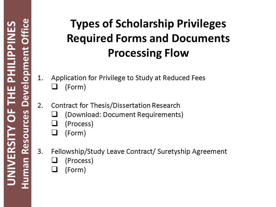 1.Application for Privilege to Study at Reduced Fees  (Form) 2.Contract for Thesis/Dissertation Research  (Download: Document Requirements)  (Process)  (Form) 3.Fellowship/Study Leave Contract/ Suretyship Agreement  (Process)  (Form) UNIVERSITY OF THE PHILIPPINES Human Resources Development Office Types of Scholarship Privileges Required Forms and Documents Processing Flow