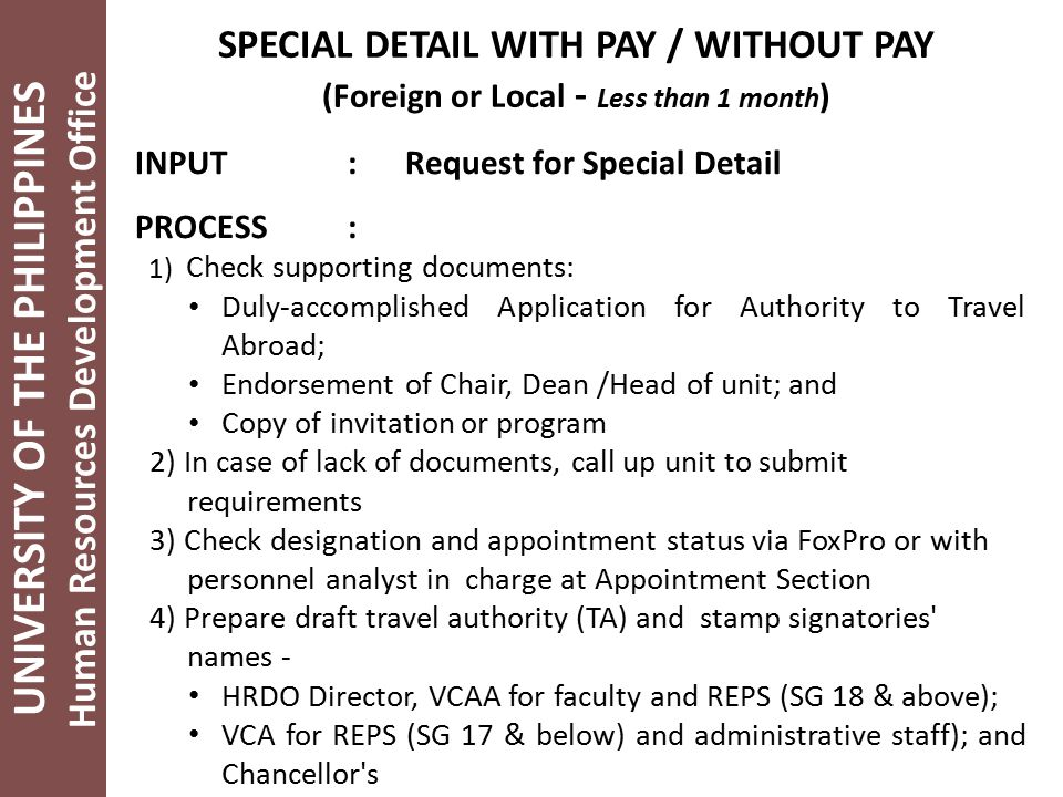 UNIVERSITY OF THE PHILIPPINES Human Resources Development Office SPECIAL DETAIL WITH PAY / WITHOUT PAY (Foreign or Local - Less than 1 month ) INPUT: Request for Special Detail PROCESS: 1) Check supporting documents: Duly-accomplished Application for Authority to Travel Abroad; Endorsement of Chair, Dean /Head of unit; and Copy of invitation or program 2) In case of lack of documents, call up unit to submit requirements 3) Check designation and appointment status via FoxPro or with personnel analyst in charge at Appointment Section 4) Prepare draft travel authority (TA) and stamp signatories names - HRDO Director, VCAA for faculty and REPS (SG 18 & above); VCA for REPS (SG 17 & below) and administrative staff); and Chancellor s