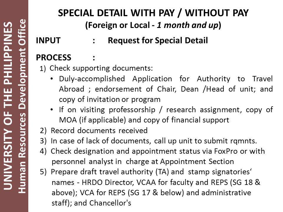 UNIVERSITY OF THE PHILIPPINES Human Resources Development Office SPECIAL DETAIL WITH PAY / WITHOUT PAY (Foreign or Local - 1 month and up) INPUT: Request for Special Detail PROCESS: 1) Check supporting documents: Duly-accomplished Application for Authority to Travel Abroad ; endorsement of Chair, Dean /Head of unit; and copy of invitation or program If on visiting professorship / research assignment, copy of MOA (if applicable) and copy of financial support 2) Record documents received 3) In case of lack of documents, call up unit to submit rqmnts.