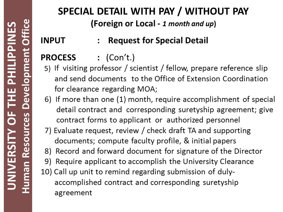UNIVERSITY OF THE PHILIPPINES Human Resources Development Office SPECIAL DETAIL WITH PAY / WITHOUT PAY (Foreign or Local - 1 month and up) INPUT: Request for Special Detail PROCESS: (Con't.) 5) If visiting professor / scientist / fellow, prepare reference slip and send documents to the Office of Extension Coordination for clearance regarding MOA; 6) If more than one (1) month, require accomplishment of special detail contract and corresponding suretyship agreement; give contract forms to applicant or authorized personnel 7) Evaluate request, review / check draft TA and supporting documents; compute faculty profile, & initial papers 8) Record and forward document for signature of the Director 9) Require applicant to accomplish the University Clearance 10) Call up unit to remind regarding submission of duly- accomplished contract and corresponding suretyship agreement