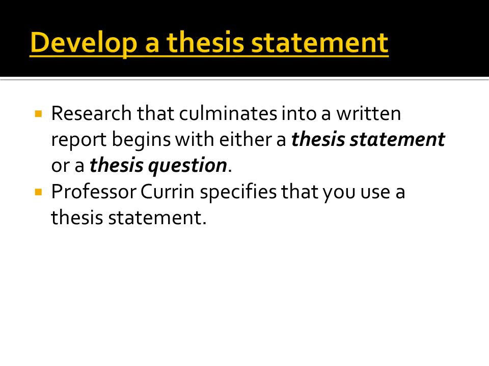  Research that culminates into a written report begins with either a thesis statement or a thesis question.