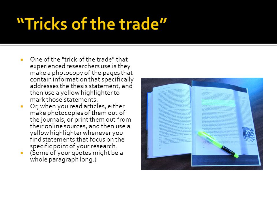  One of the trick of the trade that experienced researchers use is they make a photocopy of the pages that contain information that specifically addresses the thesis statement, and then use a yellow highlighter to mark those statements.