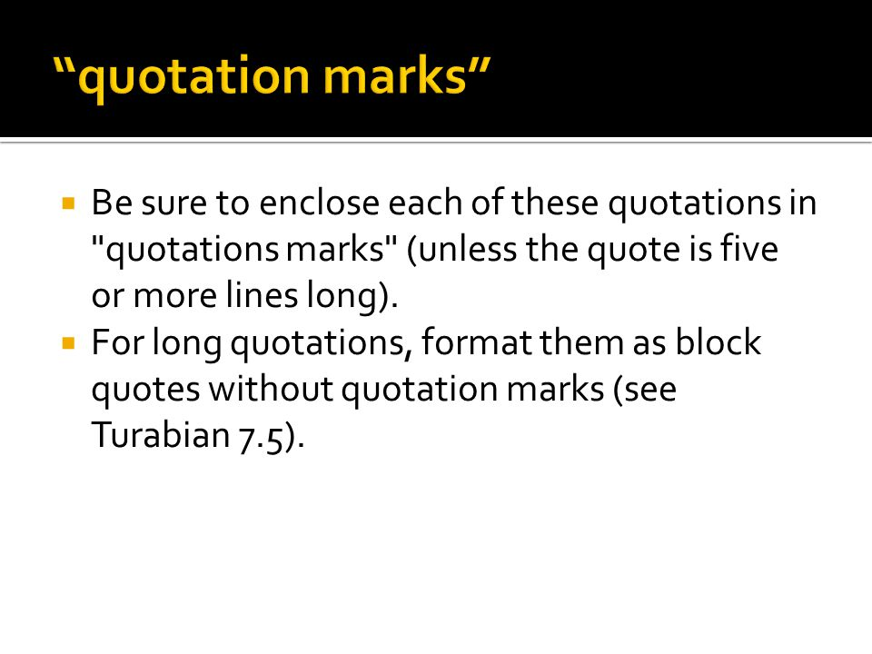  Be sure to enclose each of these quotations in quotations marks (unless the quote is five or more lines long).
