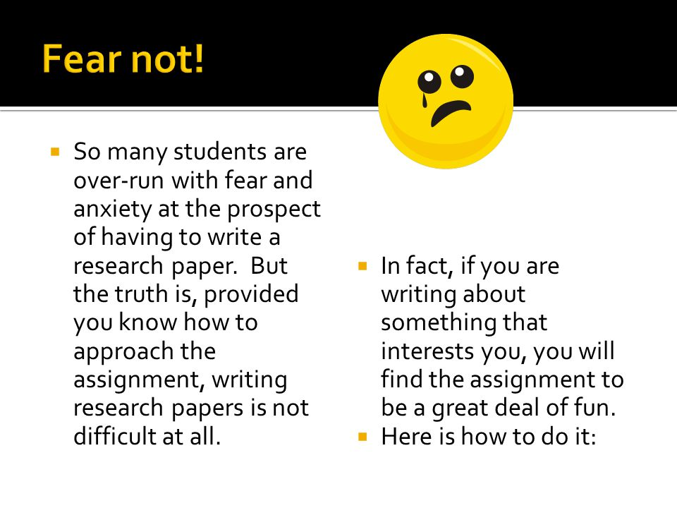  So many students are over-run with fear and anxiety at the prospect of having to write a research paper.
