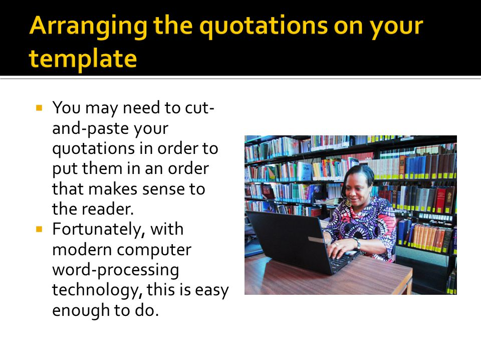  You may need to cut- and-paste your quotations in order to put them in an order that makes sense to the reader.
