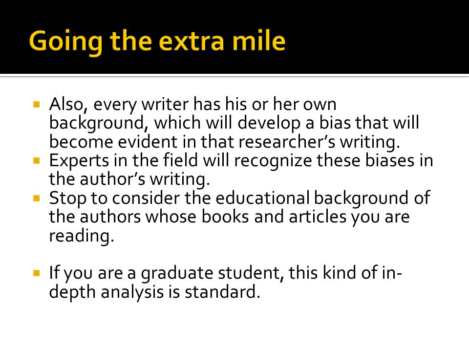  Also, every writer has his or her own background, which will develop a bias that will become evident in that researcher's writing.