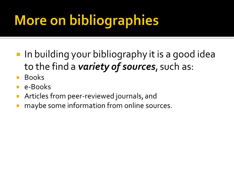  In building your bibliography it is a good idea to the find a variety of sources, such as:  Books  e-Books  Articles from peer-reviewed journals, and  maybe some information from online sources.