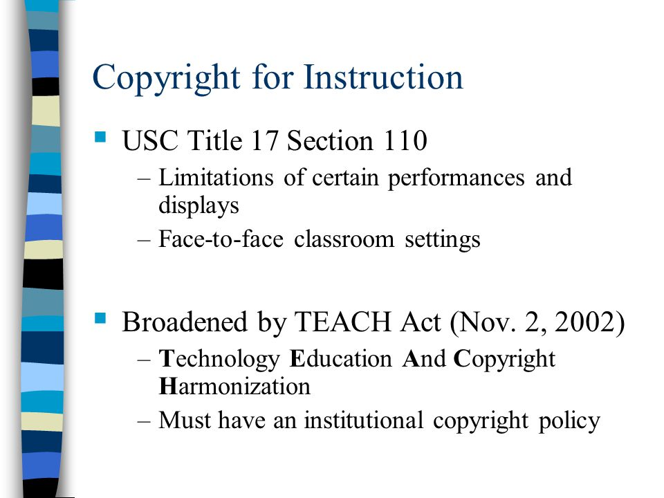 Copyright for Instruction  USC Title 17 Section 110 –Limitations of certain performances and displays –Face-to-face classroom settings  Broadened by TEACH Act (Nov.