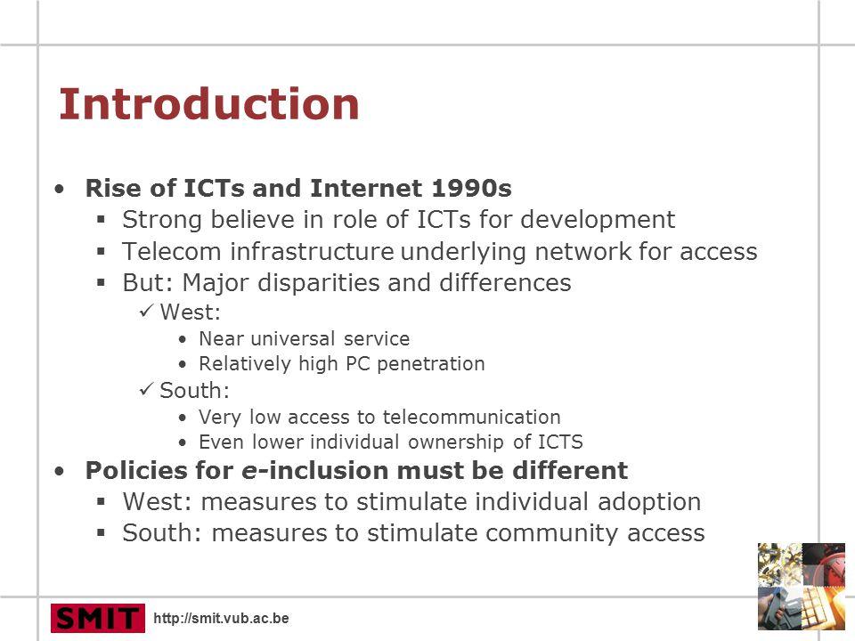 http://smit.vub.ac.be Access disparity Access to communication technologies FlandersSSAfrica 20032001 RadioNA 25,12% Television99% 7,60% Mobile75%55%2.94% Landline83%NA2,45% PC63%53%0,72% Internet47%33%0,61% Source: VRIND, 2003 & Mike Jensen, African Internet Status, 2001