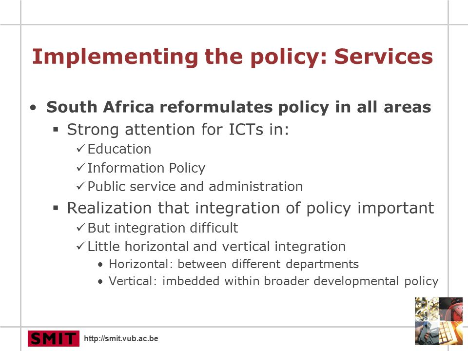 http://smit.vub.ac.be Implementing the policy: Services South Africa reformulates policy in all areas  Strong attention for ICTs in: Education Information Policy Public service and administration  Realization that integration of policy important But integration difficult Little horizontal and vertical integration Horizontal: between different departments Vertical: imbedded within broader developmental policy