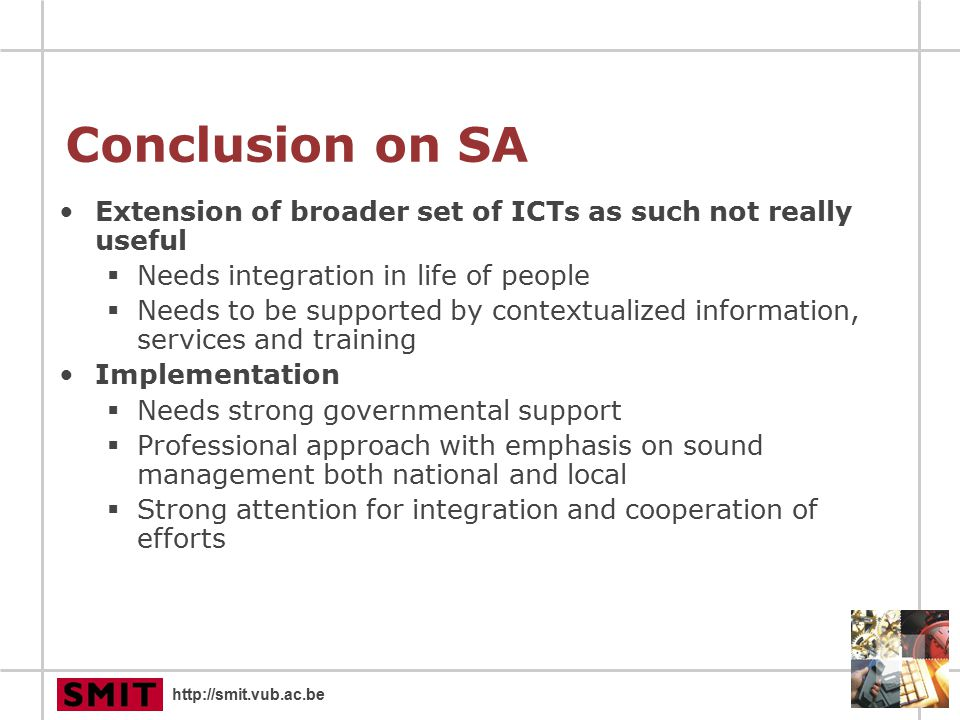 http://smit.vub.ac.be Conclusion on SA Extension of broader set of ICTs as such not really useful  Needs integration in life of people  Needs to be supported by contextualized information, services and training Implementation  Needs strong governmental support  Professional approach with emphasis on sound management both national and local  Strong attention for integration and cooperation of efforts