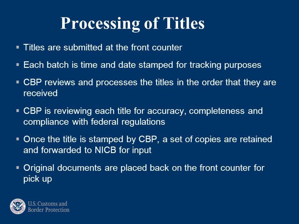 Processing of Titles  Titles are submitted at the front counter  Each batch is time and date stamped for tracking purposes  CBP reviews and process