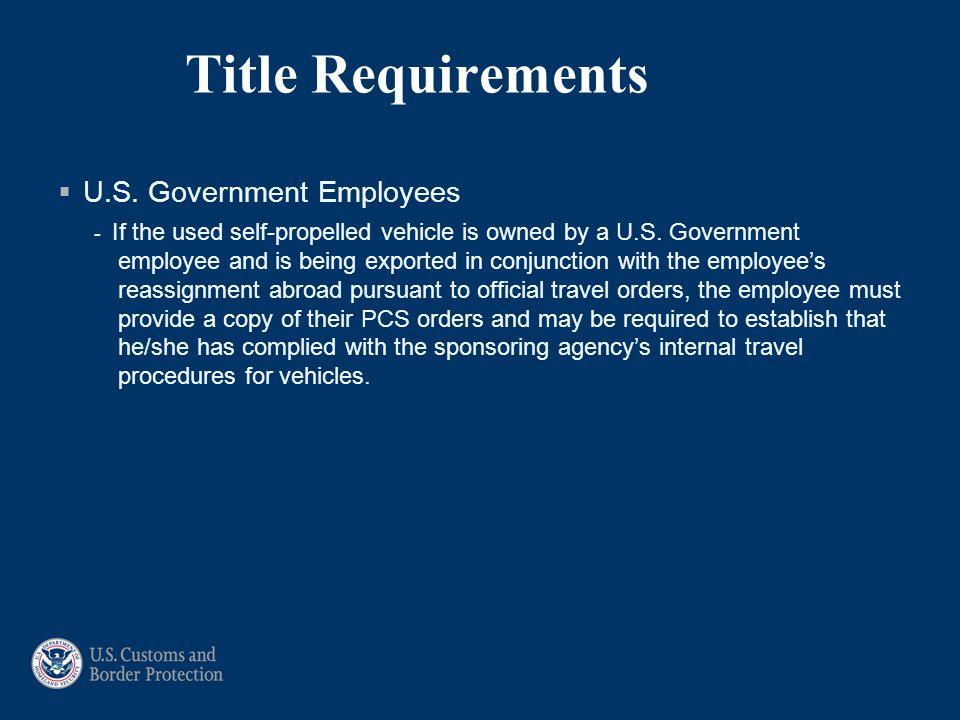 Title Requirements  U.S. Government Employees - If the used self-propelled vehicle is owned by a U.S. Government employee and is being exported in co
