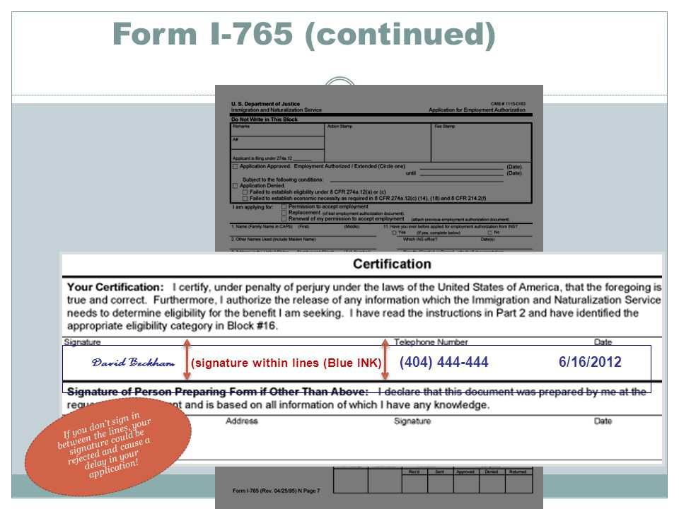 Form I-765 (continued) David Beckham ( signature within lines (Blue INK) (404) 444-444 6/16/2012 If you don't sign in between the lines, your signature could be rejected and cause a delay in your application!