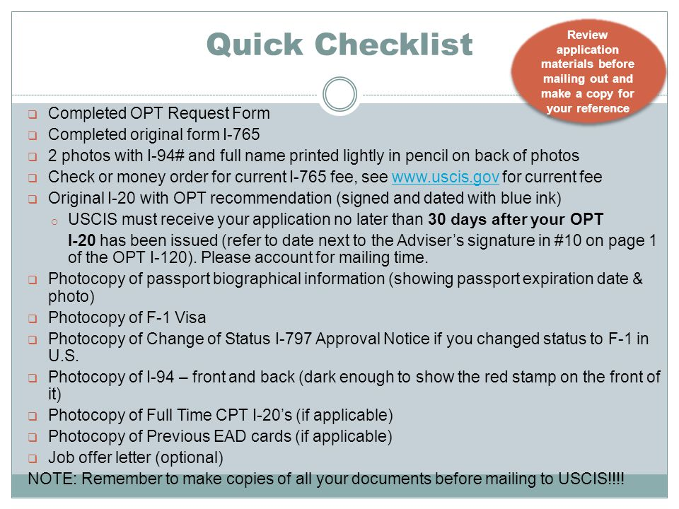 Quick Checklist  Completed OPT Request Form  Completed original form I-765  2 photos with I-94# and full name printed lightly in pencil on back of photos  Check or money order for current I-765 fee, see www.uscis.gov for current feewww.uscis.gov  Original I-20 with OPT recommendation (signed and dated with blue ink) o USCIS must receive your application no later than 30 days after your OPT I-20 has been issued (refer to date next to the Adviser's signature in #10 on page 1 of the OPT I-120).