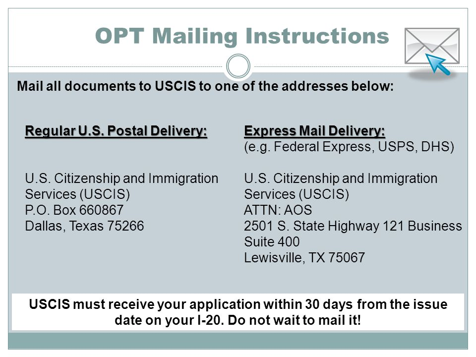 OPT Mailing Instructions Mail all documents to USCIS to one of the addresses below: Regular U.S.