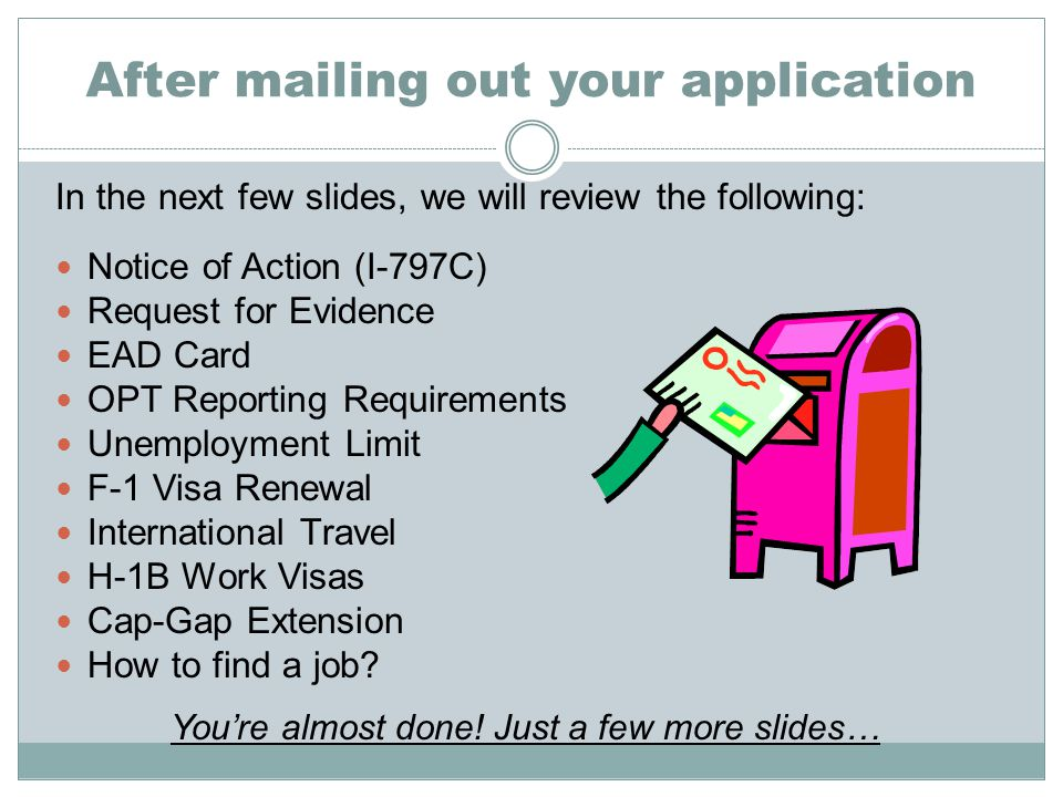 After mailing out your application In the next few slides, we will review the following: Notice of Action (I-797C) Request for Evidence EAD Card OPT Reporting Requirements Unemployment Limit F-1 Visa Renewal International Travel H-1B Work Visas Cap-Gap Extension How to find a job.