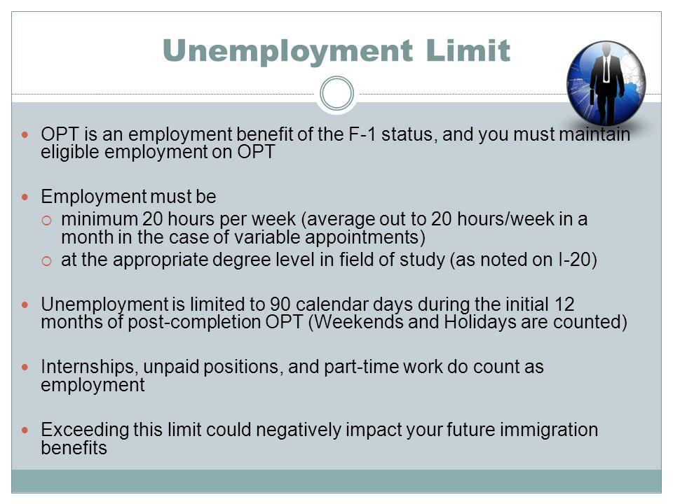 Unemployment Limit OPT is an employment benefit of the F-1 status, and you must maintain eligible employment on OPT Employment must be  minimum 20 hours per week (average out to 20 hours/week in a month in the case of variable appointments)  at the appropriate degree level in field of study (as noted on I-20) Unemployment is limited to 90 calendar days during the initial 12 months of post-completion OPT (Weekends and Holidays are counted) Internships, unpaid positions, and part-time work do count as employment Exceeding this limit could negatively impact your future immigration benefits