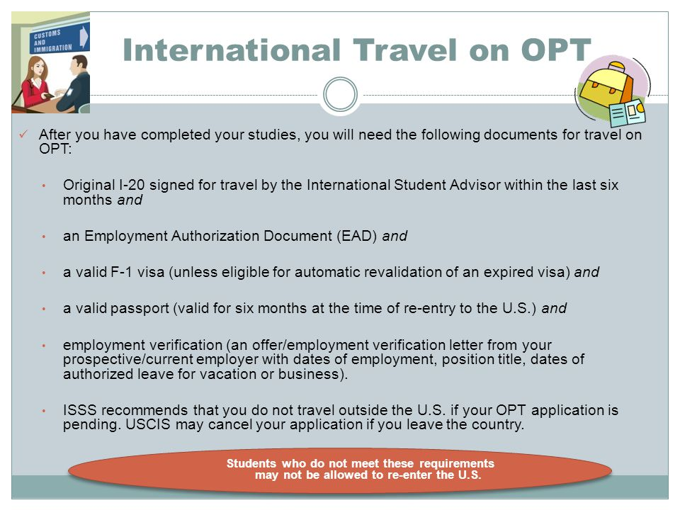 International Travel on OPT After you have completed your studies, you will need the following documents for travel on OPT: Original I ‑ 20 signed for travel by the International Student Advisor within the last six months and an Employment Authorization Document (EAD) and a valid F-1 visa (unless eligible for automatic revalidation of an expired visa) and a valid passport (valid for six months at the time of re-entry to the U.S.) and employment verification (an offer/employment verification letter from your prospective/current employer with dates of employment, position title, dates of authorized leave for vacation or business).
