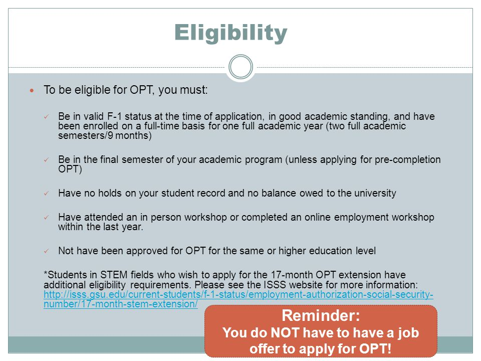 Eligibility To be eligible for OPT, you must: Be in valid F-1 status at the time of application, in good academic standing, and have been enrolled on a full-time basis for one full academic year (two full academic semesters/9 months) Be in the final semester of your academic program (unless applying for pre-completion OPT) Have no holds on your student record and no balance owed to the university Have attended an in person workshop or completed an online employment workshop within the last year.