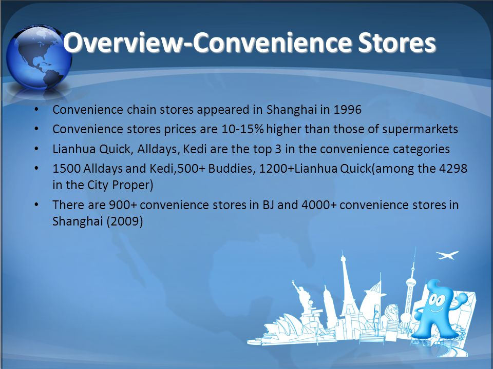 Overview-Convenience Stores Convenience chain stores appeared in Shanghai in 1996 Convenience stores prices are 10-15% higher than those of supermarkets Lianhua Quick, Alldays, Kedi are the top 3 in the convenience categories 1500 Alldays and Kedi,500+ Buddies, 1200+Lianhua Quick(among the 4298 in the City Proper) There are 900+ convenience stores in BJ and 4000+ convenience stores in Shanghai (2009)