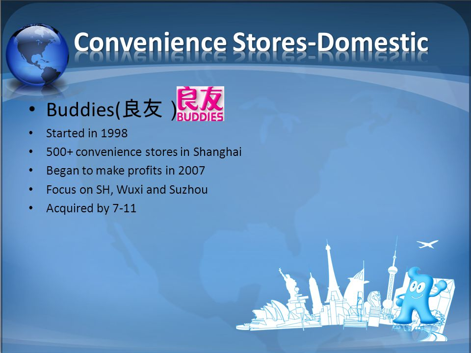 Buddies( 良友) Started in 1998 500+ convenience stores in Shanghai Began to make profits in 2007 Focus on SH, Wuxi and Suzhou Acquired by 7-11