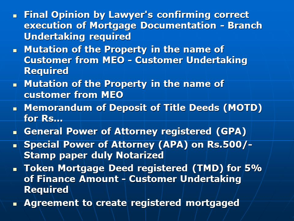 Final Opinion by Lawyer s confirming correct execution of Mortgage Documentation - Branch Undertaking required Final Opinion by Lawyer s confirming correct execution of Mortgage Documentation - Branch Undertaking required Mutation of the Property in the name of Customer from MEO - Customer Undertaking Required Mutation of the Property in the name of Customer from MEO - Customer Undertaking Required Mutation of the Property in the name of customer from MEO Mutation of the Property in the name of customer from MEO Memorandum of Deposit of Title Deeds (MOTD) for Rs… Memorandum of Deposit of Title Deeds (MOTD) for Rs… General Power of Attorney registered (GPA) General Power of Attorney registered (GPA) Special Power of Attorney (APA) on Rs.500/- Stamp paper duly Notarized Special Power of Attorney (APA) on Rs.500/- Stamp paper duly Notarized Token Mortgage Deed registered (TMD) for 5% of Finance Amount - Customer Undertaking Required Token Mortgage Deed registered (TMD) for 5% of Finance Amount - Customer Undertaking Required Agreement to create registered mortgaged Agreement to create registered mortgaged