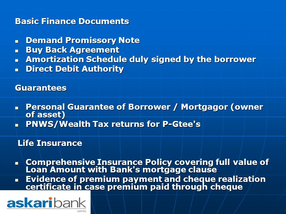 Basic Finance Documents Demand Promissory Note Demand Promissory Note Buy Back Agreement Buy Back Agreement Amortization Schedule duly signed by the borrower Amortization Schedule duly signed by the borrower Direct Debit Authority Direct Debit AuthorityGuarantees Personal Guarantee of Borrower / Mortgagor (owner of asset) Personal Guarantee of Borrower / Mortgagor (owner of asset) PNWS/Wealth Tax returns for P-Gtee s PNWS/Wealth Tax returns for P-Gtee s Life Insurance Life Insurance Comprehensive Insurance Policy covering full value of Loan Amount with Bank s mortgage clause Comprehensive Insurance Policy covering full value of Loan Amount with Bank s mortgage clause Evidence of premium payment and cheque realization certificate in case premium paid through cheque Evidence of premium payment and cheque realization certificate in case premium paid through cheque