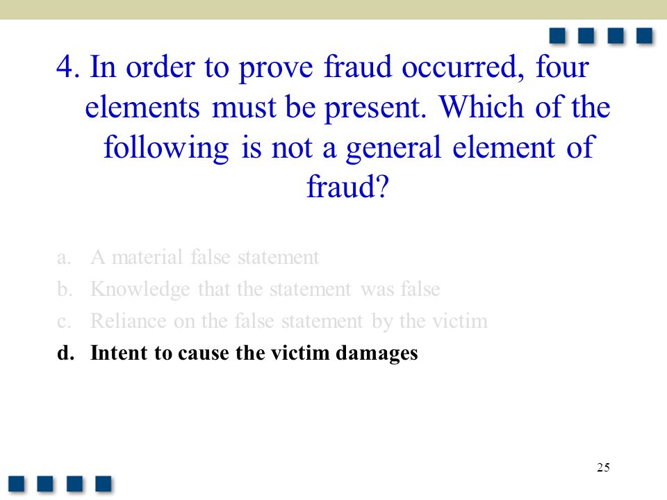 25 4. In order to prove fraud occurred, four elements must be present.
