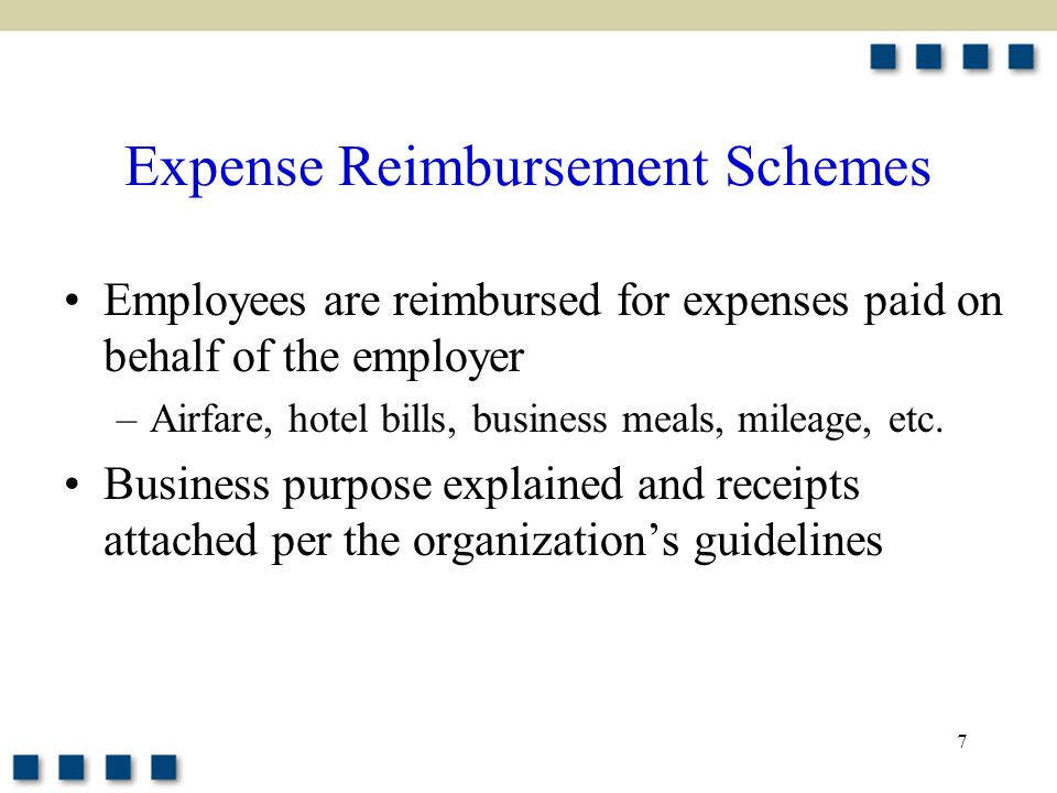 7 Expense Reimbursement Schemes Employees are reimbursed for expenses paid on behalf of the employer –Airfare, hotel bills, business meals, mileage, e