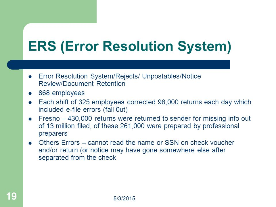 5/3/2015 19 ERS (Error Resolution System) Error Resolution System/Rejects/ Unpostables/Notice Review/Document Retention 868 employees Each shift of 325 employees corrected 98,000 returns each day which included e-file errors (fall 0ut) Fresno – 430,000 returns were returned to sender for missing info out of 13 million filed, of these 261,000 were prepared by professional preparers Others Errors – cannot read the name or SSN on check voucher and/or return (or notice may have gone somewhere else after separated from the check