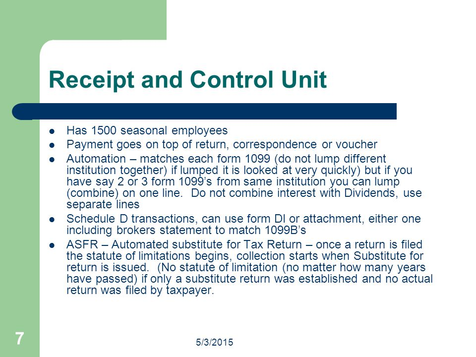 5/3/2015 7 Receipt and Control Unit Has 1500 seasonal employees Payment goes on top of return, correspondence or voucher Automation – matches each form 1099 (do not lump different institution together) if lumped it is looked at very quickly) but if you have say 2 or 3 form 1099's from same institution you can lump (combine) on one line.
