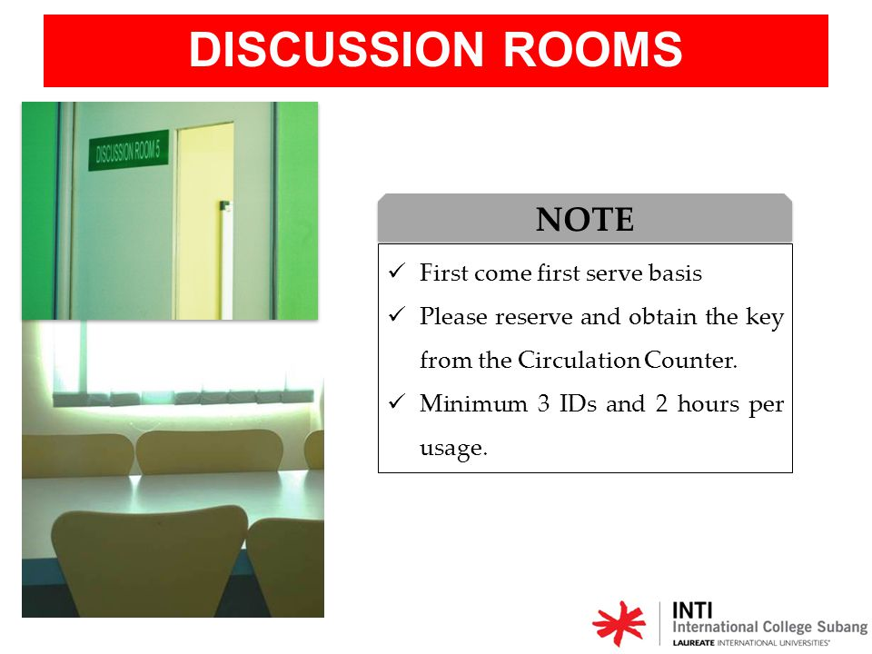 DISCUSSION ROOMS First come first serve basis Please reserve and obtain the key from the Circulation Counter. Minimum 3 IDs and 2 hours per usage. NOT