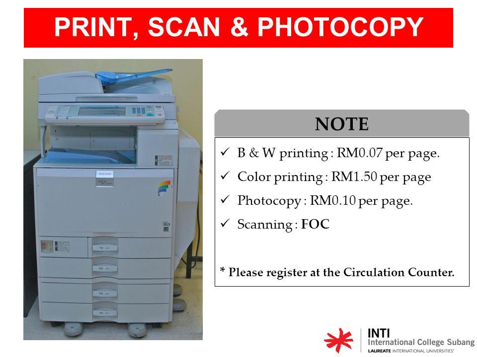 PRINT, SCAN & PHOTOCOPY B & W printing : RM0.07 per page. Color printing : RM1.50 per page Photocopy : RM0.10 per page. Scanning : FOC * Please regist