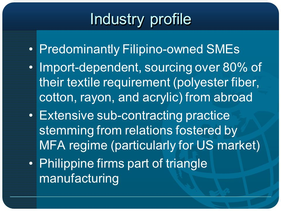 Industry profile Predominantly Filipino-owned SMEs Import-dependent, sourcing over 80% of their textile requirement (polyester fiber, cotton, rayon, and acrylic) from abroad Extensive sub-contracting practice stemming from relations fostered by MFA regime (particularly for US market) Philippine firms part of triangle manufacturing