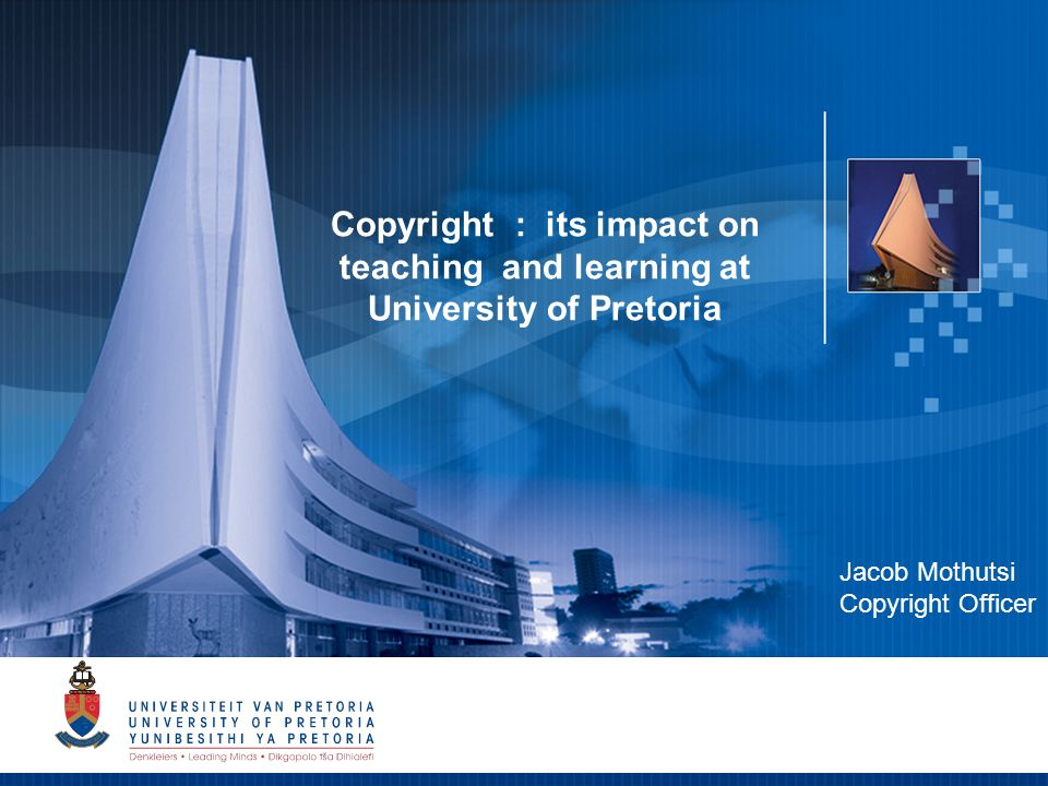 1 Copyright : its impact on teaching and learning at University of Pretoria Jacob Mothutsi Copyright Officer