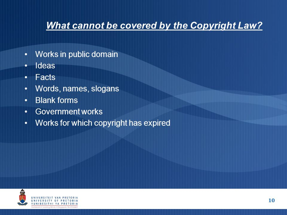 10 What cannot be covered by the Copyright Law? Works in public domain Ideas Facts Words, names, slogans Blank forms Government works Works for which
