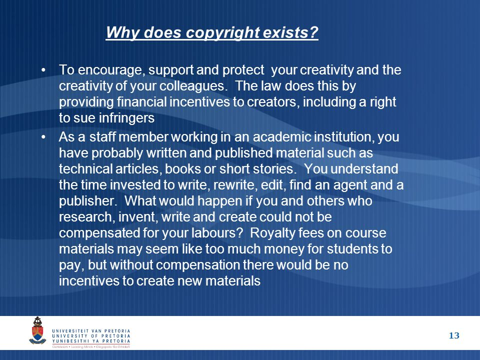 13 Why does copyright exists? To encourage, support and protect your creativity and the creativity of your colleagues. The law does this by providing