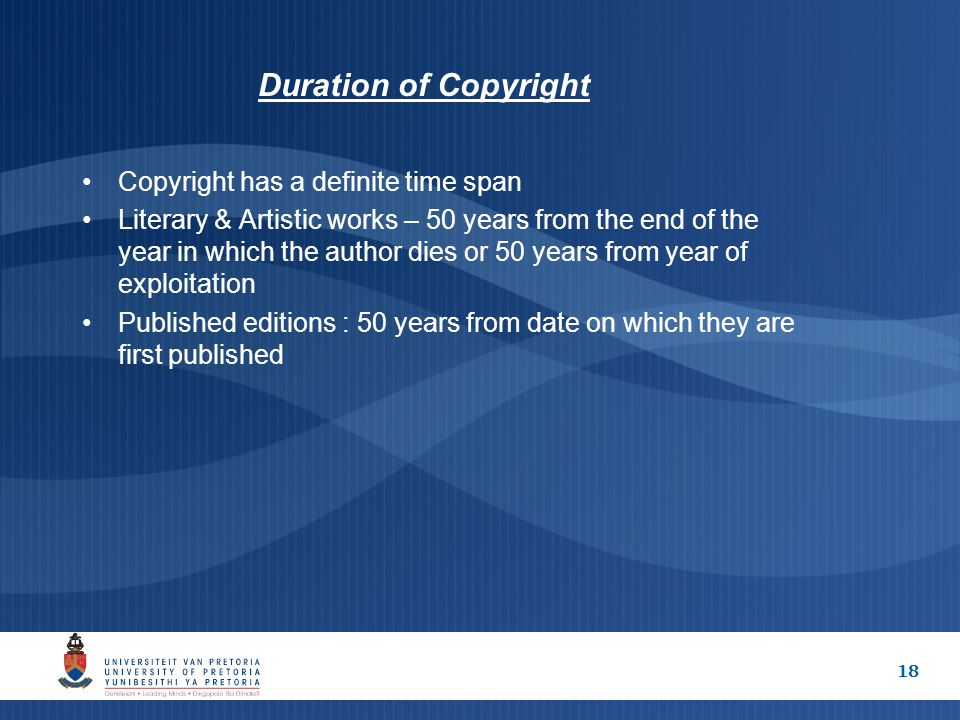 18 Duration of Copyright Copyright has a definite time span Literary & Artistic works – 50 years from the end of the year in which the author dies or