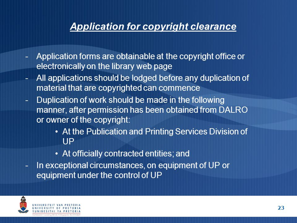 23 Application for copyright clearance -Application forms are obtainable at the copyright office or electronically on the library web page -All applications should be lodged before any duplication of material that are copyrighted can commence -Duplication of work should be made in the following manner, after permission has been obtained from DALRO or owner of the copyright: At the Publication and Printing Services Division of UP At officially contracted entities; and -In exceptional circumstances, on equipment of UP or equipment under the control of UP