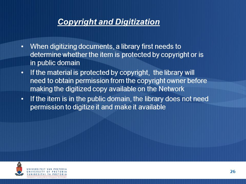 26 Copyright and Digitization When digitizing documents, a library first needs to determine whether the item is protected by copyright or is in public