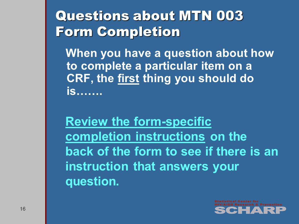 16 Questions about MTN 003 Form Completion When you have a question about how to complete a particular item on a CRF, the first thing you should do is…….
