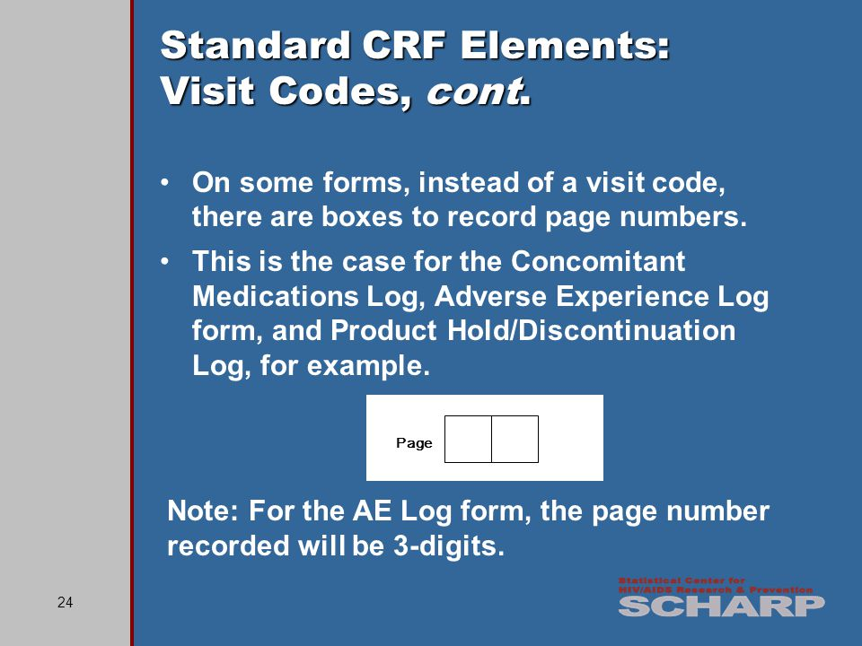 24 Standard CRF Elements: Visit Codes, cont. On some forms, instead of a visit code, there are boxes to record page numbers. This is the case for the