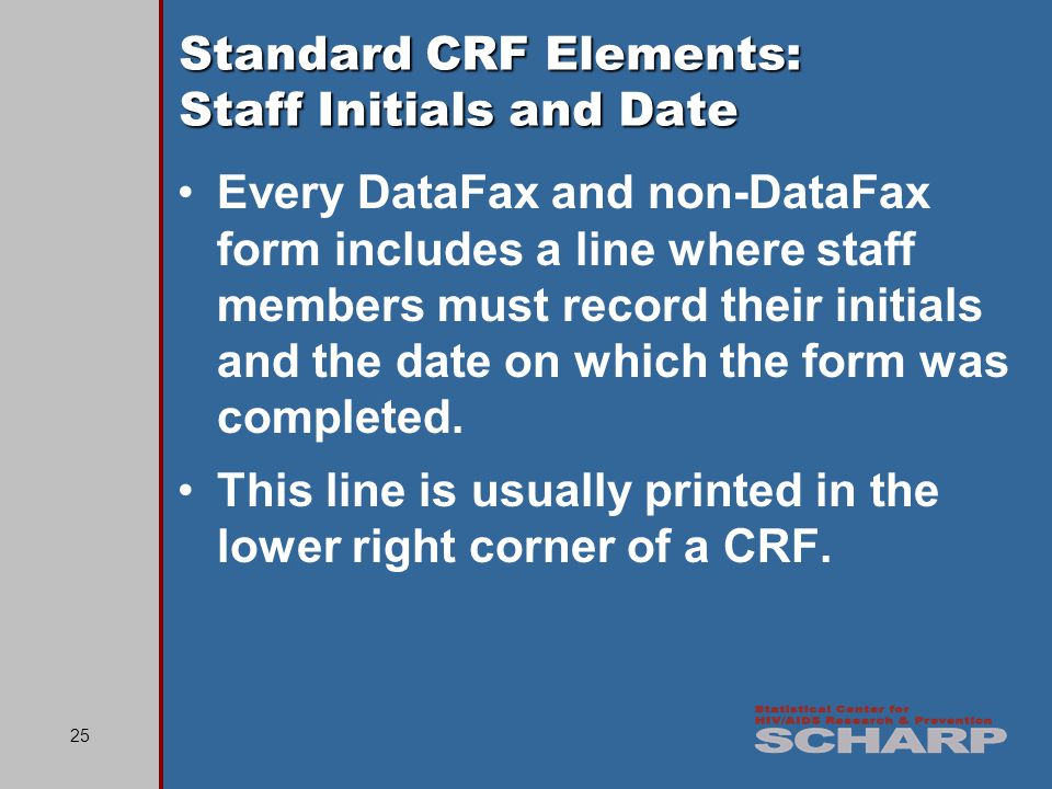 25 Standard CRF Elements: Staff Initials and Date Every DataFax and non-DataFax form includes a line where staff members must record their initials and the date on which the form was completed.