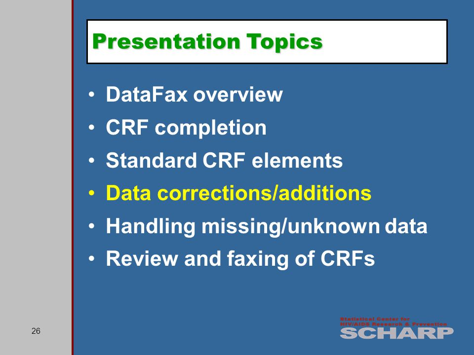 26 DataFax overview CRF completion Standard CRF elements Data corrections/additions Handling missing/unknown data Review and faxing of CRFs Presentation Topics