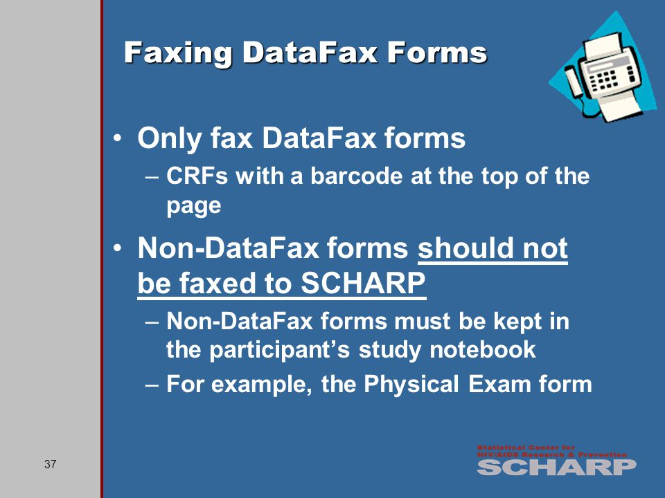 37 Faxing DataFax Forms Only fax DataFax forms –CRFs with a barcode at the top of the page Non-DataFax forms should not be faxed to SCHARP –Non-DataFax forms must be kept in the participant's study notebook –For example, the Physical Exam form