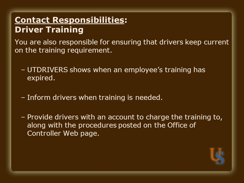 Contact Responsibilities: Driver Training You are also responsible for ensuring that drivers keep current on the training requirement. –UTDRIVERS show