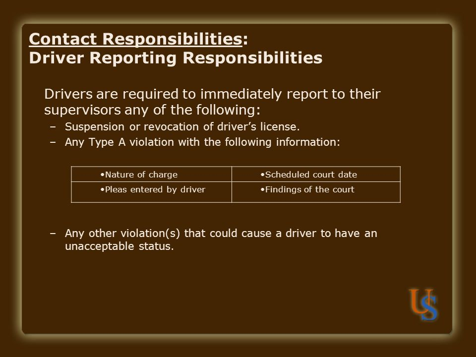 Contact Responsibilities: Driver Reporting Responsibilities Drivers are required to immediately report to their supervisors any of the following: –Suspension or revocation of driver's license.