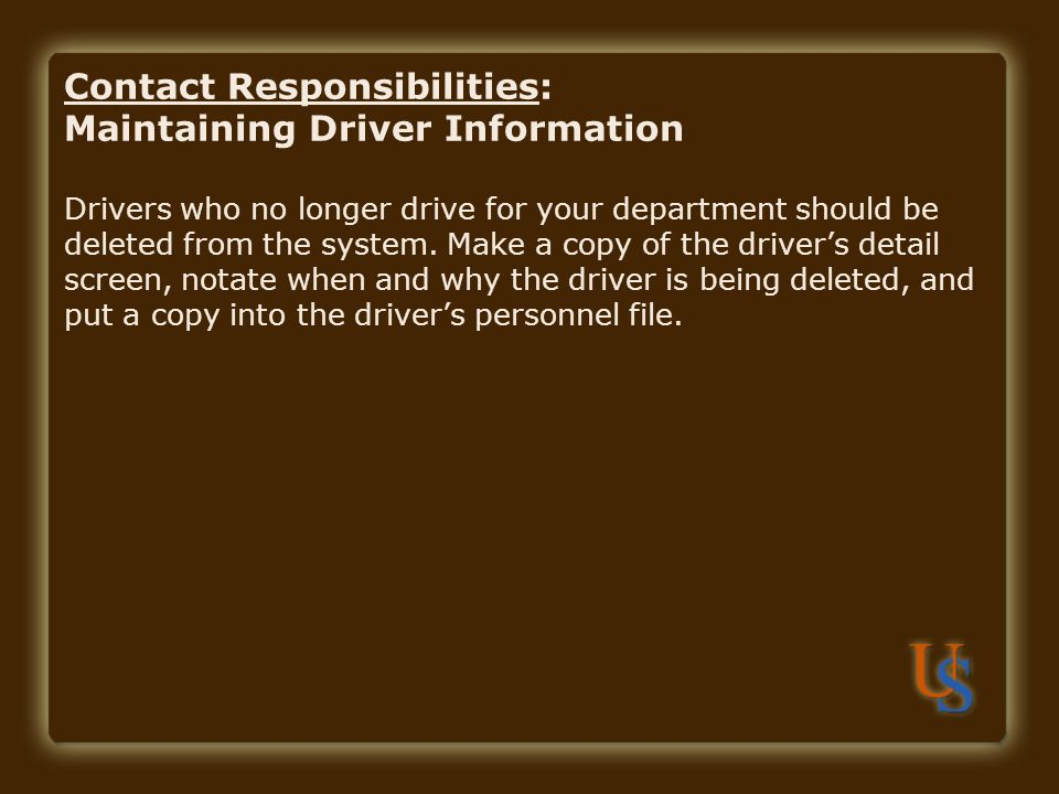 Contact Responsibilities: Maintaining Driver Information Drivers who no longer drive for your department should be deleted from the system.